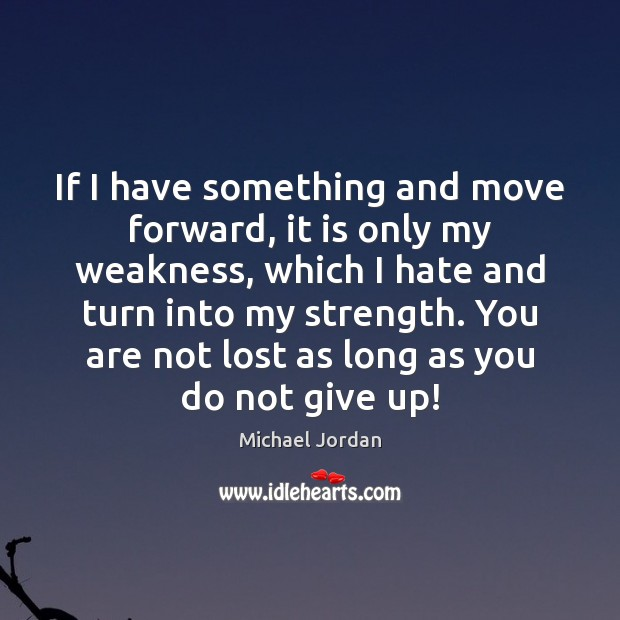 If I have something and move forward, it is only my weakness, Michael Jordan Picture Quote