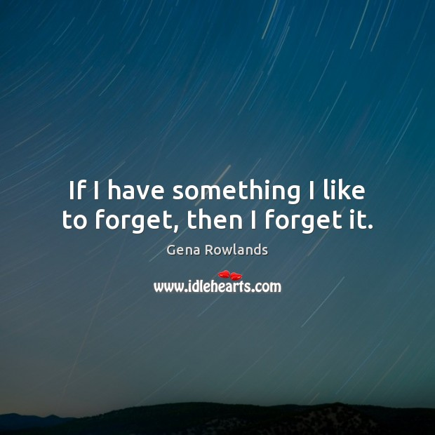 If I have something I like to forget, then I forget it. Gena Rowlands Picture Quote