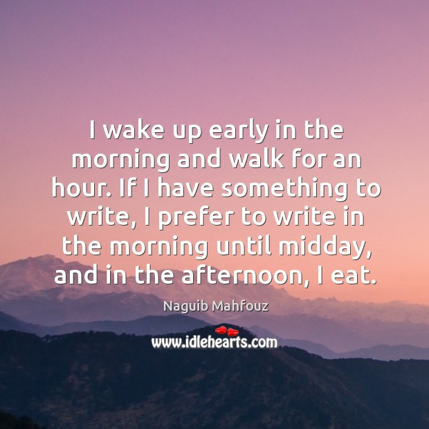 If I have something to write, I prefer to write in the morning until midday, and in the afternoon, I eat. Naguib Mahfouz Picture Quote