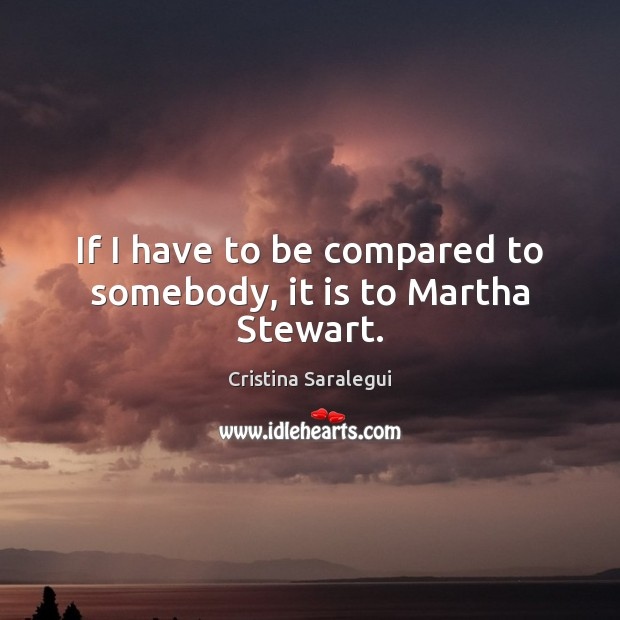 If I have to be compared to somebody, it is to Martha Stewart. Cristina Saralegui Picture Quote