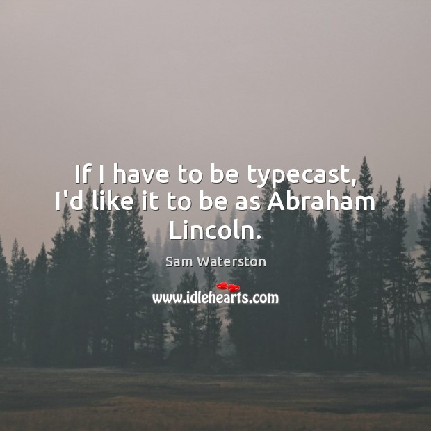 If I have to be typecast, I'd like it to be as Abraham Lincoln. Image