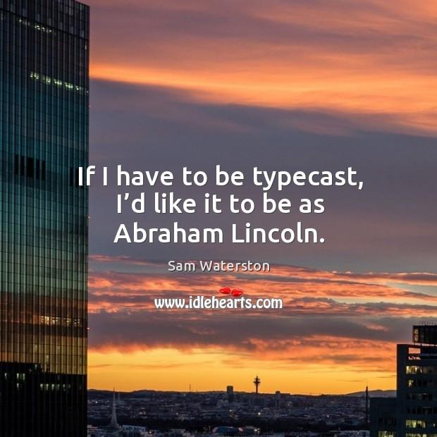 If I have to be typecast, I'd like it to be as abraham lincoln. Sam Waterston Picture Quote