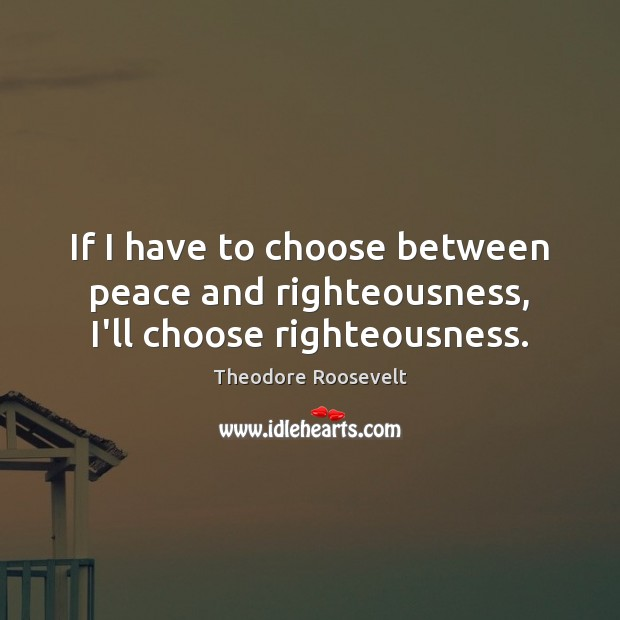 If I have to choose between peace and righteousness, I'll choose righteousness. Image