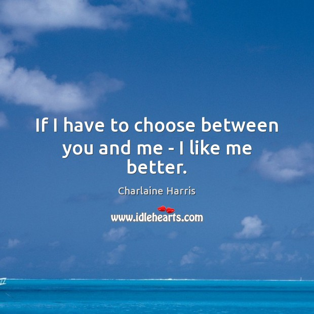 If I have to choose between you and me – I like me better. Charlaine Harris Picture Quote