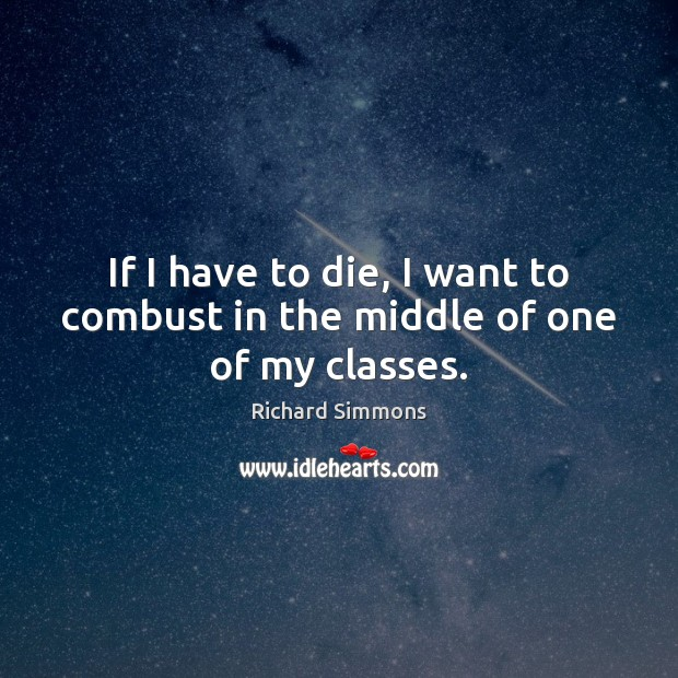 If I have to die, I want to combust in the middle of one of my classes. Richard Simmons Picture Quote