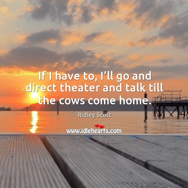 If I have to, I'll go and direct theater and talk till the cows come home. Ridley Scott Picture Quote