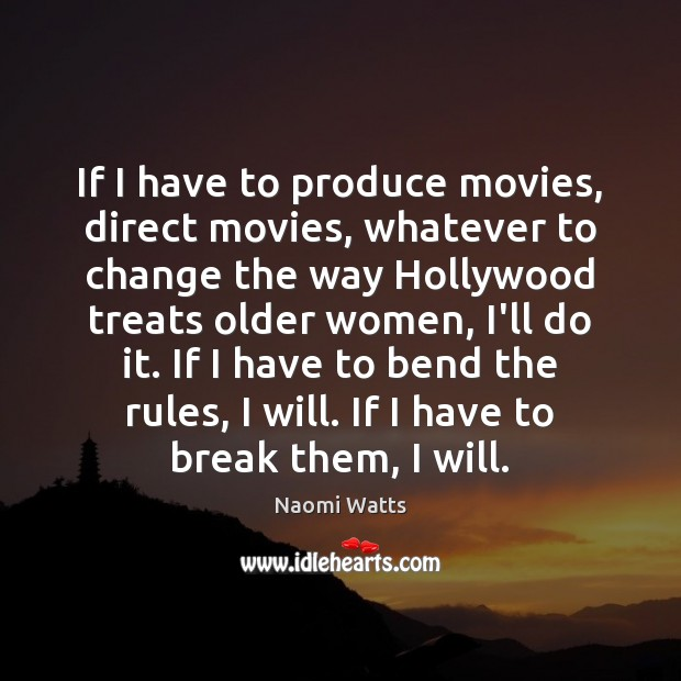 If I have to produce movies, direct movies, whatever to change the Image