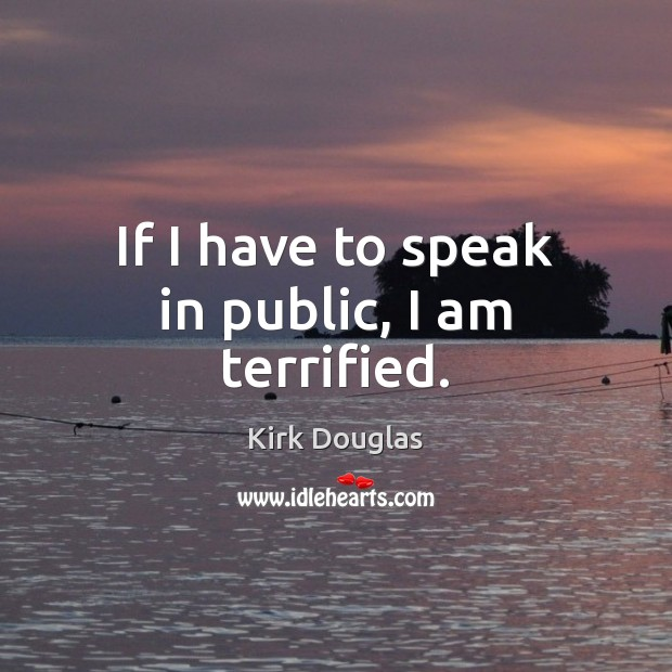 If I have to speak in public, I am terrified. Kirk Douglas Picture Quote