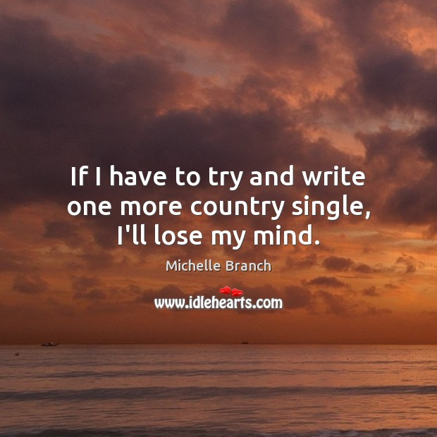 If I have to try and write one more country single, I'll lose my mind. Michelle Branch Picture Quote