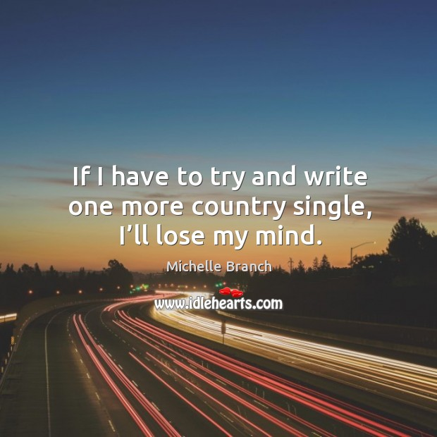If I have to try and write one more country single, I'll lose my mind. Image