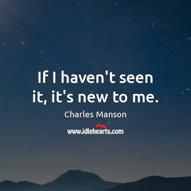 If I haven't seen it, it's new to me. Charles Manson Picture Quote