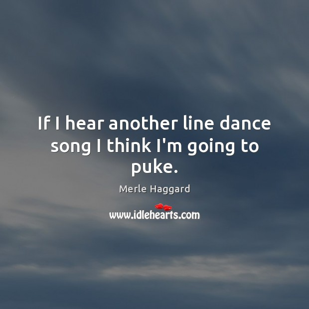 If I hear another line dance song I think I'm going to puke. Merle Haggard Picture Quote