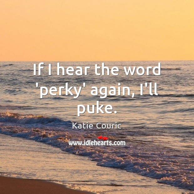 If I hear the word 'perky' again, I'll puke. Katie Couric Picture Quote