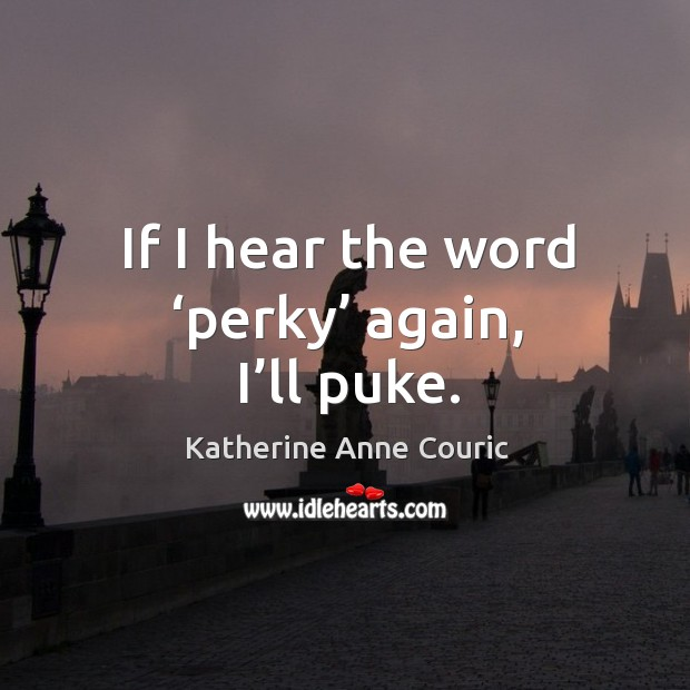 If I hear the word 'perky' again, I'll puke. Katherine Anne Couric Picture Quote