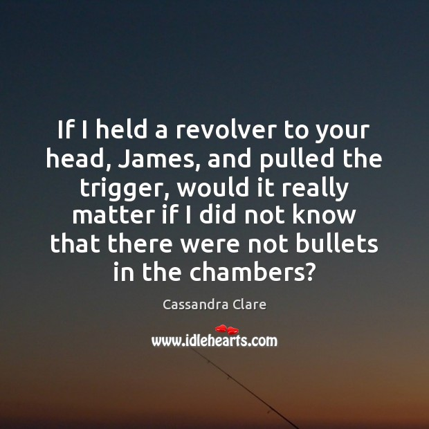 If I held a revolver to your head, James, and pulled the Image