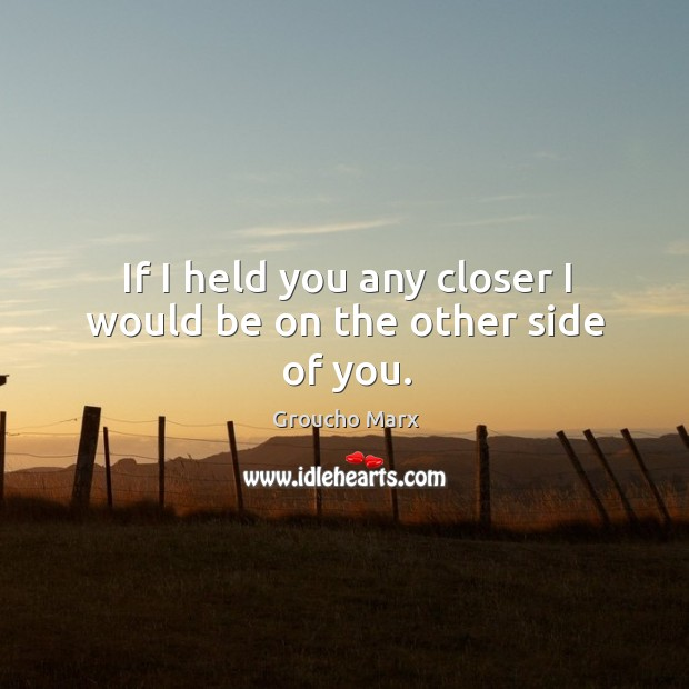 Image, If I held you any closer I would be on the other side of you.