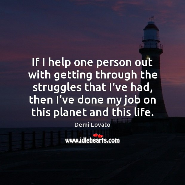 If I help one person out with getting through the struggles that Demi Lovato Picture Quote