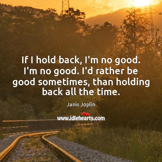 If I hold back, I'm no good. I'm no good. I'd rather Janis Joplin Picture Quote
