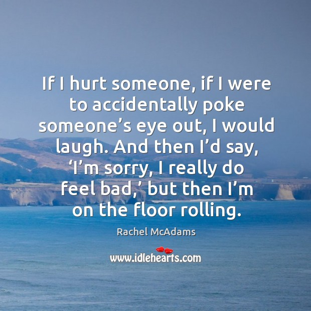 If I hurt someone, if I were to accidentally poke someone's eye out, I would laugh. And then I'd say Image