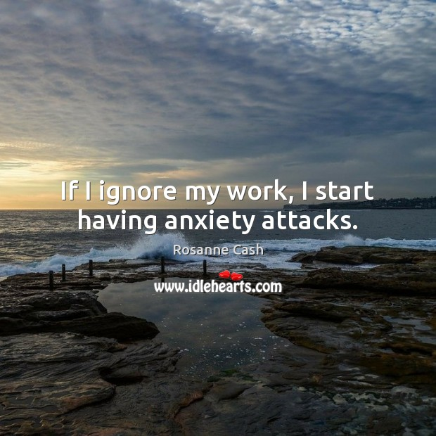 If I ignore my work, I start having anxiety attacks. Rosanne Cash Picture Quote