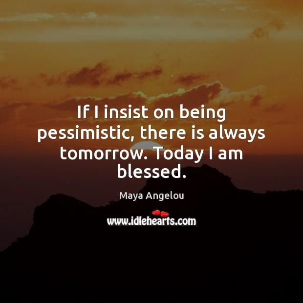 Image, If I insist on being pessimistic, there is always tomorrow. Today I am blessed.