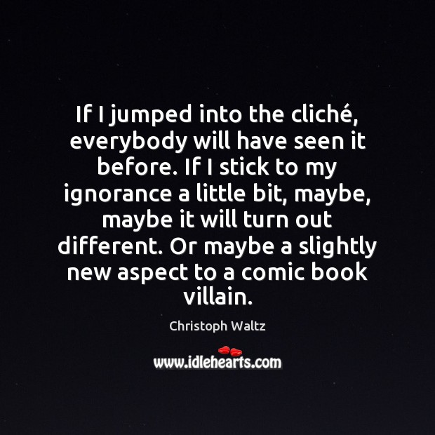 If I jumped into the cliché, everybody will have seen it before. Christoph Waltz Picture Quote