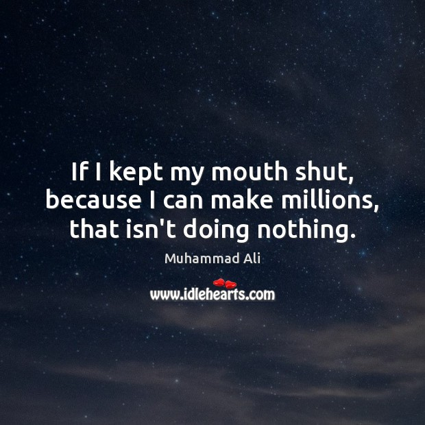 If I kept my mouth shut, because I can make millions, that isn't doing nothing. Image