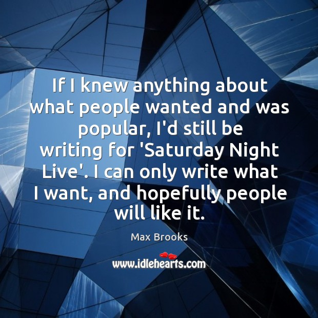 If I knew anything about what people wanted and was popular, I'd Max Brooks Picture Quote