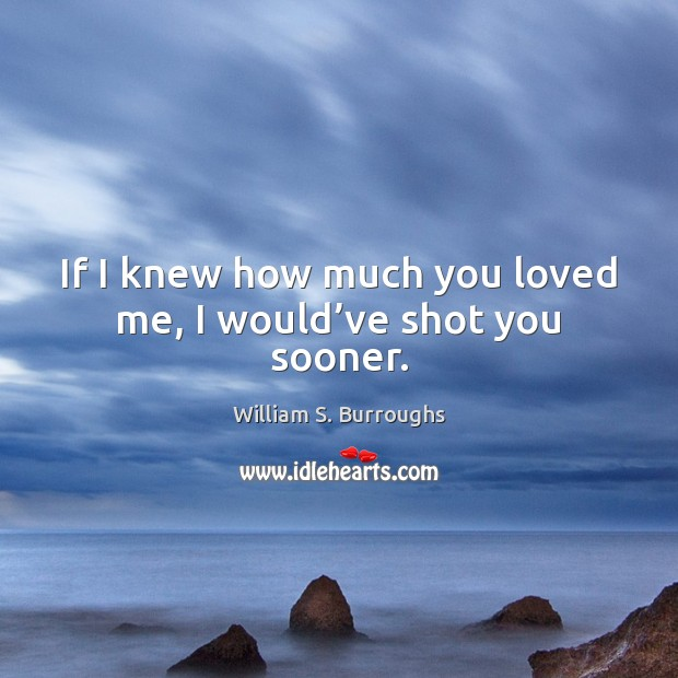 If I knew how much you loved me, I would've shot you sooner. Image
