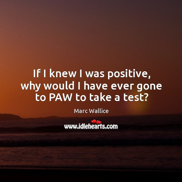 If I knew I was positive, why would I have ever gone to paw to take a test? Marc Wallice Picture Quote