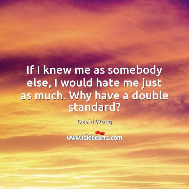 Image, If I knew me as somebody else, I would hate me just as much. Why have a double standard?
