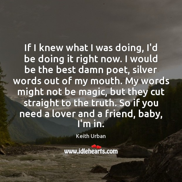If I knew what I was doing, I'd be doing it right Keith Urban Picture Quote