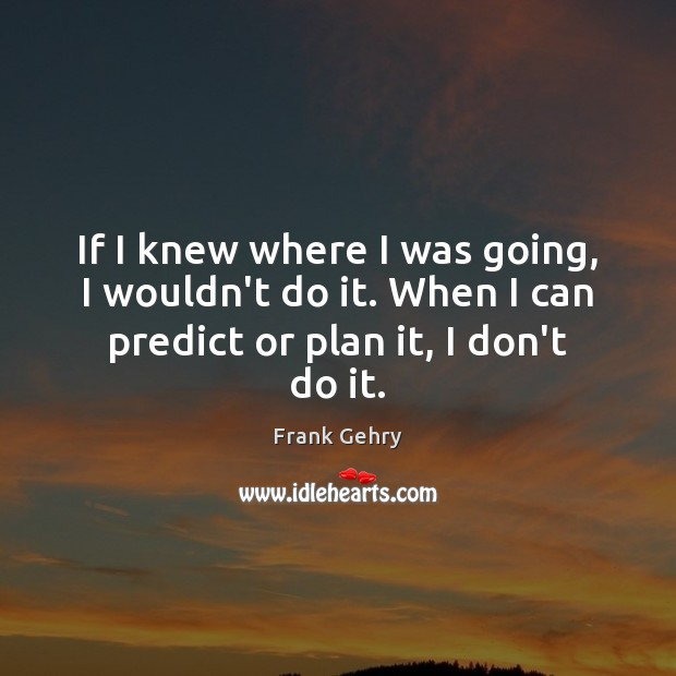 If I knew where I was going, I wouldn't do it. When Frank Gehry Picture Quote