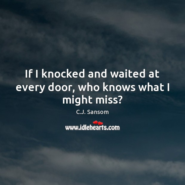 If I knocked and waited at every door, who knows what I might miss? C.J. Sansom Picture Quote