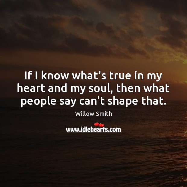 If I know what's true in my heart and my soul, then what people say can't shape that. Willow Smith Picture Quote