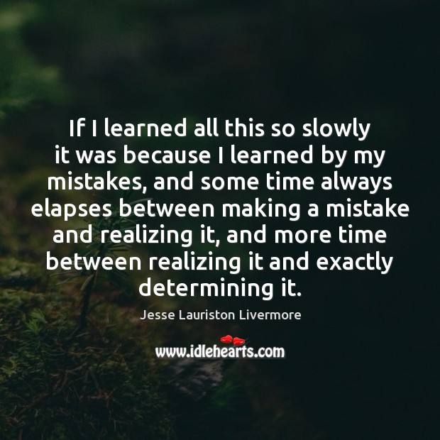 If I learned all this so slowly it was because I learned Jesse Lauriston Livermore Picture Quote