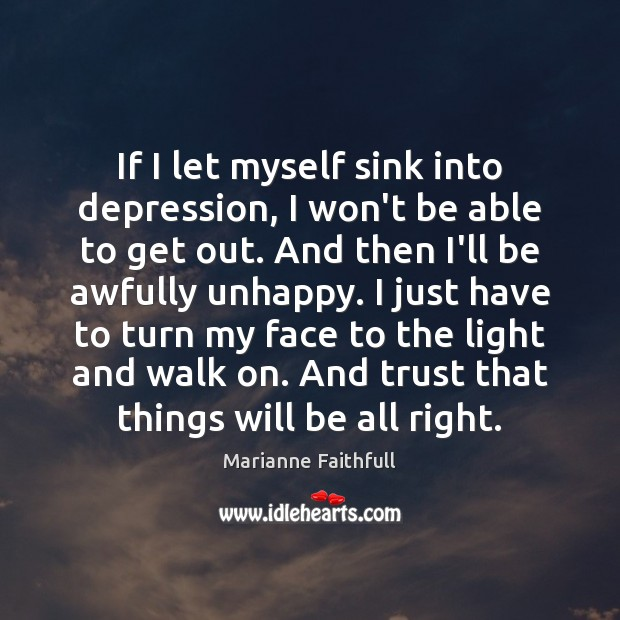 If I let myself sink into depression, I won't be able to Marianne Faithfull Picture Quote