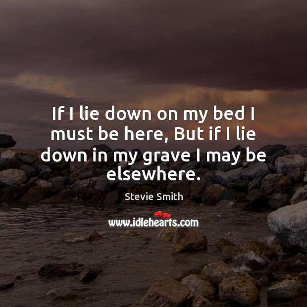 If I lie down on my bed I must be here, But if I lie down in my grave I may be elsewhere. Image