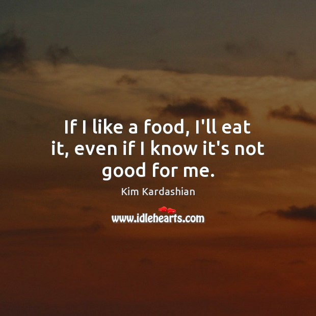 If I like a food, I'll eat it, even if I know it's not good for me. Kim Kardashian Picture Quote