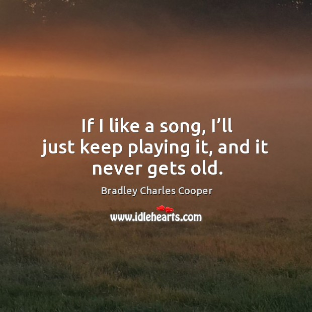 If I like a song, I'll just keep playing it, and it never gets old. Bradley Charles Cooper Picture Quote