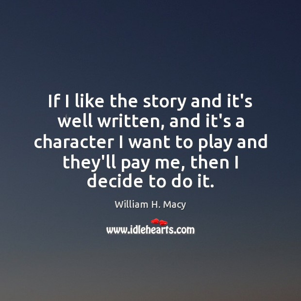 William H. Macy Picture Quote image saying: If I like the story and it's well written, and it's a