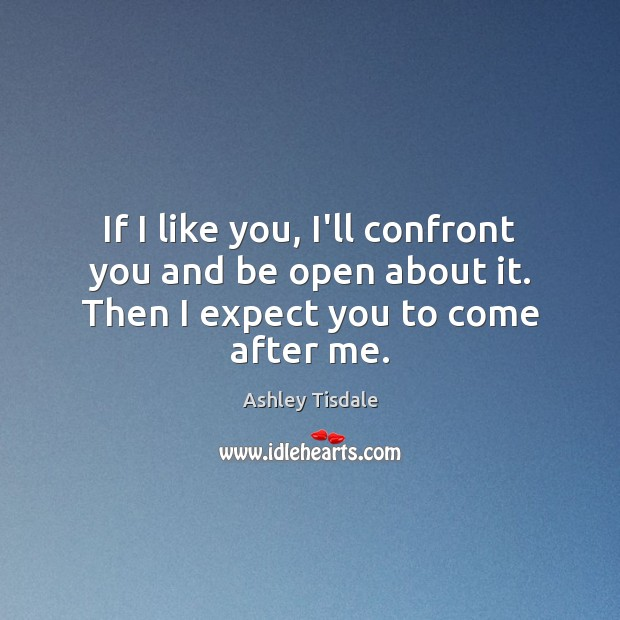 If I like you, I'll confront you and be open about it. Then I expect you to come after me. Ashley Tisdale Picture Quote