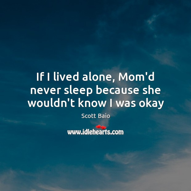 If I lived alone, Mom'd never sleep because she wouldn't know I was okay Scott Baio Picture Quote