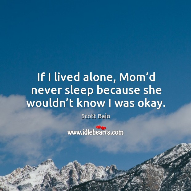 If I lived alone, mom'd never sleep because she wouldn't know I was okay. Scott Baio Picture Quote