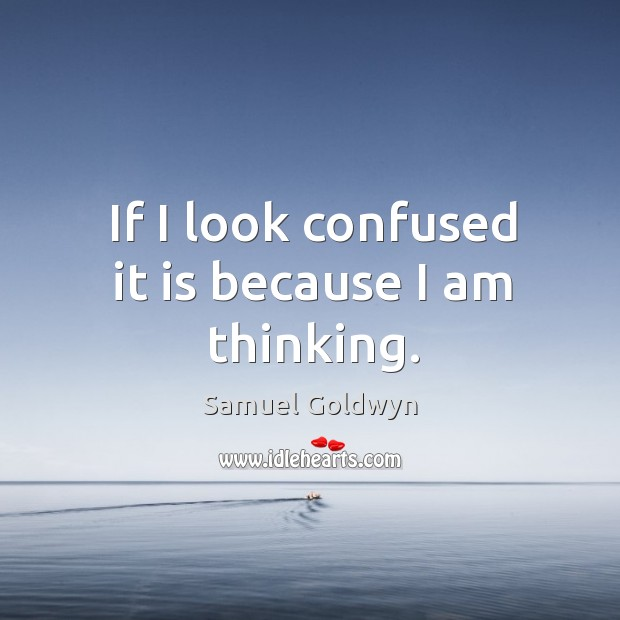 If I look confused it is because I am thinking. Image