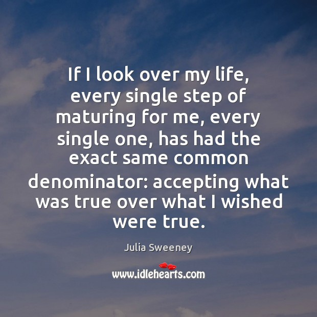 If I look over my life, every single step of maturing for Julia Sweeney Picture Quote