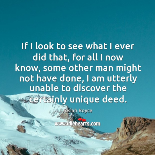 If I look to see what I ever did that, for all I now know, some other man might not have done Josiah Royce Picture Quote