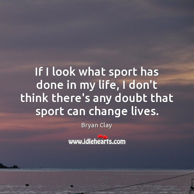 If I look what sport has done in my life, I don't Image