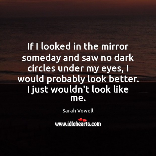 If I looked in the mirror someday and saw no dark circles Sarah Vowell Picture Quote