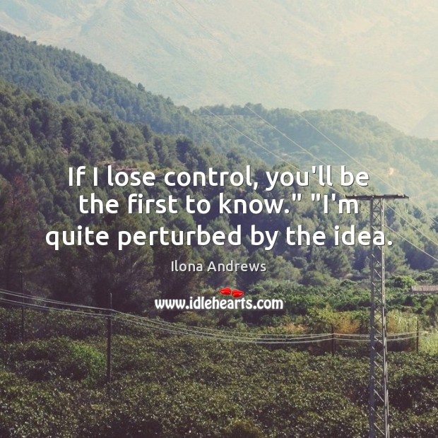 """Image, If I lose control, you'll be the first to know."""" """"I'm quite perturbed by the idea."""
